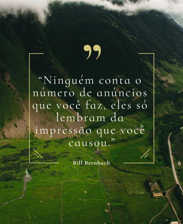 """""""Ninguém conta o número de anúncios que você faz, eles só lembram da impressão que você causou."""" – Bill Bernbach"""
