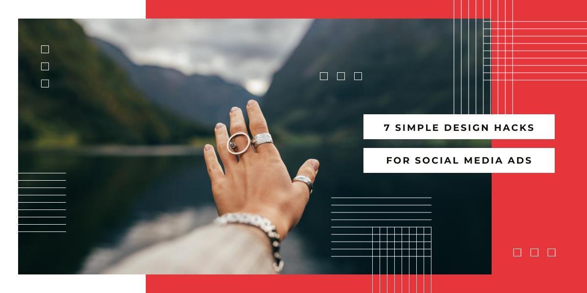 7 SIMPLE DESIGN HACKS FOR SOCIAL MEDIA ADS