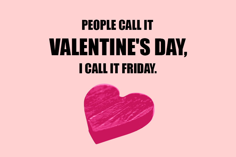 People call it Valentine's Day, I call it Friday.