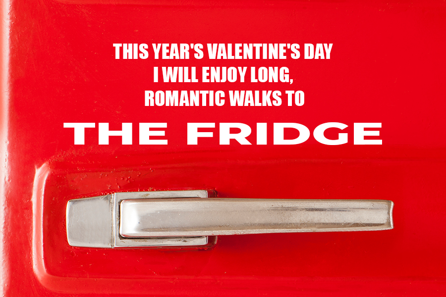 This Year's Valentine's Day I will enjoy long, romantic walks to the fridge