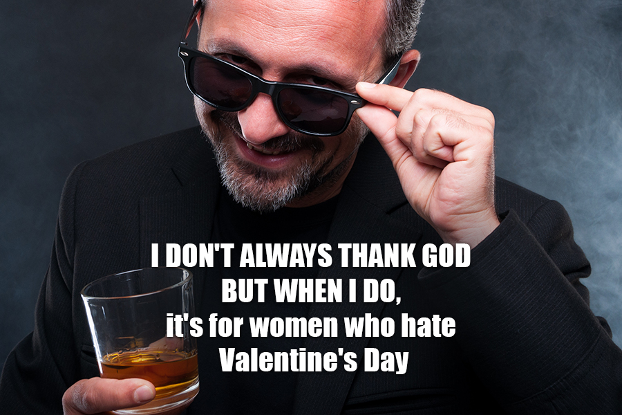 I don't always thank god but when I do, it's for women who hate Valentine's Day
